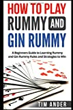 How to Play Rummy and Gin Rummy: A Beginners Guide to Learning Rummy and Gin Rummy Rules and Strategies to Win