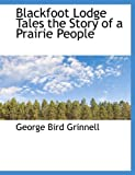 Blackfoot Lodge Tales the Story of a Prairie People, George Bird Grinnell, 1113627689