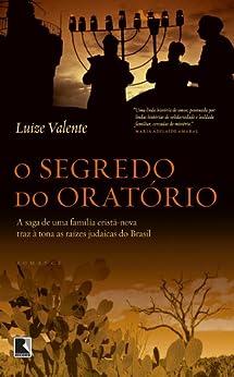 O segredo do oratório: A saga de uma família cristã-nova traz à tona as raízes judaicas do Brasil por [Valente, Luize]