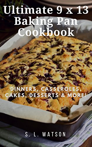 Ultimate 9 x 13 Baking Pan Cookbook: Dinners, Casseroles, Cakes, Desserts & More! (Southern Cooking Recipes Book 71) by S. L. Watson