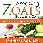 Healthy Breakfast Recipes: Amazing Zoats (Zucchini Oats): The Quick and Easy Super Breakfast | Jennifer Sanibel