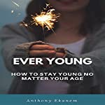 Ever Young: How to Stay Young No Matter Your Age | Anthony Ekanem
