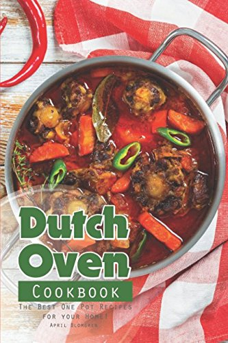 Dutch Oven Cookbook: The Best One Pot Recipes for your Home! by April Blomgren