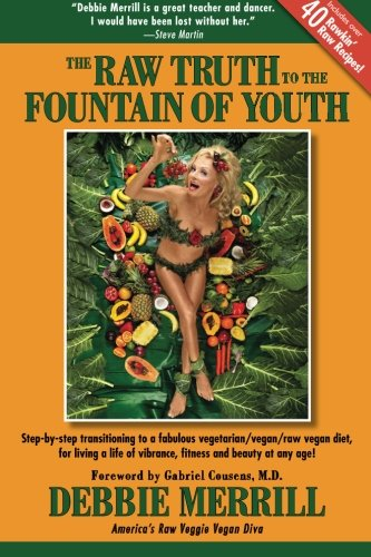 The Raw Truth To The Fountain Of Youth: Step-by-step transitioning to a fabulous vegetarian/vegan/raw vegan diet, for living a life of vibrance, fitness and beauty at any age! PDF