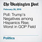 Poll: Trump's Negatives among Hispanics Rise; Worst in GOP Field | Dan Balz,Scott Clement