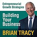 Building Your Business: Entrepreneural Growth Strategies Speech by Brian Tracy Narrated by Brian Tracy