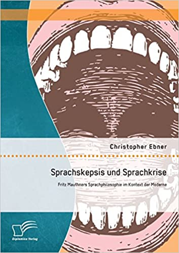 Sprachskepsis und Sprachkrise: Fritz Mauthners Sprachphilosophie im Kontext der Moderne