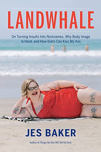 Landwhale: On Turning Insults Into Nicknames, Why Body Image Is Hard, and How Diets Can Kiss My Ass