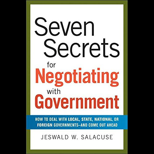 Seven Secrets for Negotiating with Government: How to Deal with Local, State or Foreign Government
