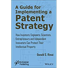A Guide for Implementing a Patent Strategy: How Inventors, Engineers, Scientists, Entrepreneurs, and Independent Innovators Can Protect Their Intellectual Property