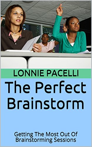 The Perfect Brainstorm: Getting The Most Out Of Brainstorming Sessions (The Leadership Made Simple Series Book 9)