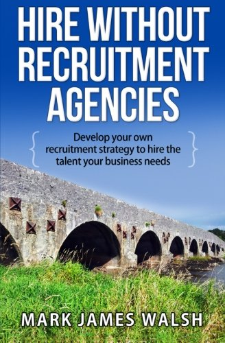 Download Hire Without Recruitment Agencies: Develop your own recruitment strategy to hire the talent that your business needs PDF