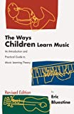 The Ways Children Learn Music : An Introduction and Practical Guide to Music Learning Theory, Bluestine, Eric, 1579991084