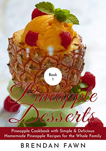 Pineapple Desserts: Pineapple Cookbook with Simple & Delicious Homemade Pineapple Recipes for the Whole Family (Delicious Pineapple Desserts 1) by [Fawn, Brendan]