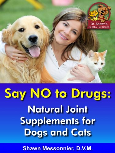 Say NO to Drugs: Natural Joint Supplements for Dogs & Cats (Dr. Shawn The Natural Vet Healthy Pet - Drug Vet
