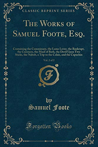 (The Works of Samuel Foote, Esq., Vol. 2 of 2: Containing the Commissary, the Lame Lover, the Bankrupt, the Cozeners, the Maid of Bath, the Devil Upon ... Calais, and the Capuchin (Classic Reprint))