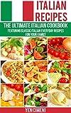 Italian Recipes -The Ultimate Italian Cookbook: Featuring Classic Italian Everyday Recipes For Your Family (Italian Cooking, Pasta Recipes, Rissoto, Pizza, Lasagne)