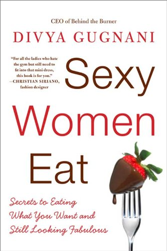 Sexy Women Eat: How to Love Food and Look Fabulous Eat Fabulous Food