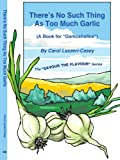 There's No Such Thing As Too Much Garlic, Carol Lazzeri-Casey, 1420819895