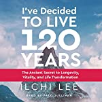 I've Decided to Live 120 Years: The Ancient Secret to Longevity, Vitality, and Life Transformation | Ilchi Lee