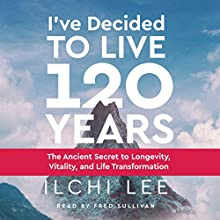 I've Decided to Live 120 Years: The Ancient Secret to Longevity, Vitality, and Life Transformation Audiobook by Ilchi Lee Narrated by Fred Sullivan