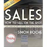 Sales: How to Sell On the Spot: Influence People, Persuade, and Close the Deal