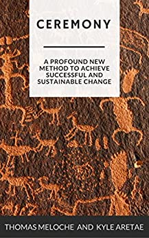 Ceremony: A Profound New Method for Achieving Successful and Sustainable Change by [Meloche, Thomas, Aretae, Kyle]
