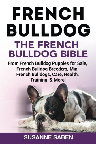 French Bulldog: The French Bulldog Bible: From French Bulldog Puppies for Sale, French Bulldog Breeders, French Bulldog Breeders, Mini French Bulldogs, Care, Health, Training, & More! (Bulldog Puppies)
