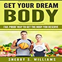 Get Your Dream Body: Fail Proof Way to Get the Body You Deserve Audiobook by Sherry S. Williams Narrated by Alex Lancer