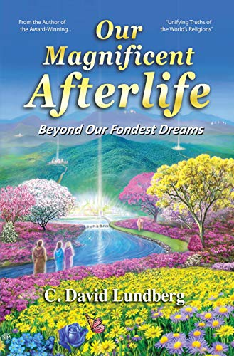Save 88% today on this groundbreaking, thorough overview of the afterlife….  Our Magnificent Afterlife: Beyond Our Fondest Dreams by C. David Lundberg