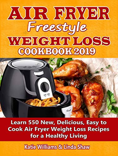Air Fryer Freestyle Weight Loss Cookbook 2019: Learn 550 New, Delicious, Easy to Cook Air Fryer Weight Loss Recipes for a Healthy Living by Katie Williams, Linda Shaw