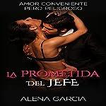 La Prometida del Jefe [The Boss' Promise]: Amor Conveniente pero Peligroso [Convenient but Dangerous Love] | Alena Garcia