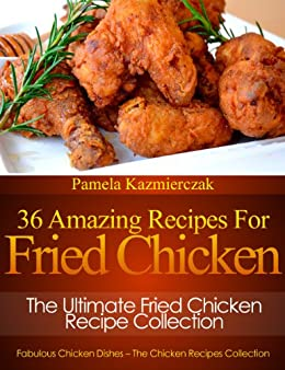 36 Amazing Recipes For Fried Chicken - The Ultimate Fried Chicken Recipe Collection (Fabulous Chicken Dishes - The Chicken Recipes Collection) by [Kazmierczak, Pamela]