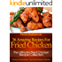 36 Amazing Recipes For Fried Chicken - The Ultimate Fried Chicken Recipe Collection (Fabulous Chicken Dishes - The Chicken Recipes Collection)