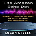 Amazon Echo Dot: The Complete User Guide and Manual for Quickly Mastering Your Amazon Echo Dot Audiobook by Logan Styles Narrated by Nathan W. Wood