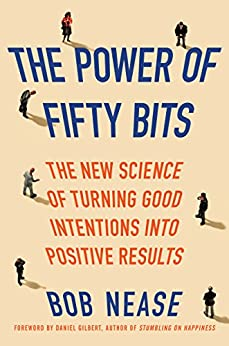 The Power of Fifty Bits: The New Science of Turning Good Intentions into Positive Results by [Nease, Bob]
