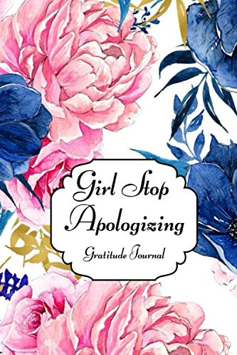 Girl Stop Apologizing, Gratitude Journal: A Shame-Free Plan for Embracing and Achieving Your Goals (110Pages)