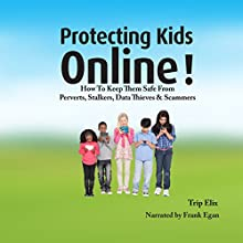 Protecting Kids Online!:  Keeping Them Safe from Perverts, Stalkers, Data Thieves, and Scammers Audiobook by Trip Elix Narrated by Frank Egan