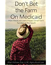 Don't Bet The Farm on Medicaid: How Medicaid Liens Impact Small Farm Families in the South (First Edition) (Volume 1)