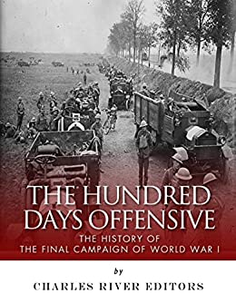 The Hundred Days Offensive The History Of The Final Campaign Of World War I By