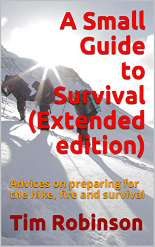 A Small Guide to Survival (Extended edition): Advices on preparing for the hike, fire and survival by [Robinson, Tim]