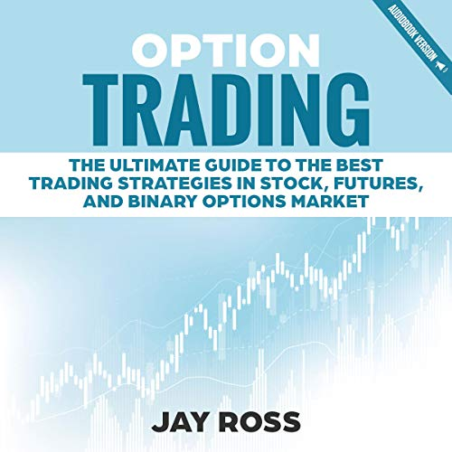 Option Trading: The Ultimate Guide to the Best Trading Strategies in Stock, Futures, and Binary Options Market