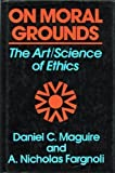 On Moral Grounds : The Art - Science of Ethics, Maguire, Daniel C. and Fargnoli, A. Nicholas, 0824511239