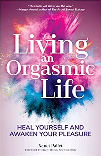 The Living An Orgasmic Life: Heal Yourself and Awaken Your Pleasure by Xanet Pailet product recommended by Brenda Knight on Improve Her Health.