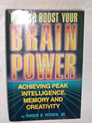 How to Boost Your Brain Power: Achieving Peak Intelligence, Memory and Creativity