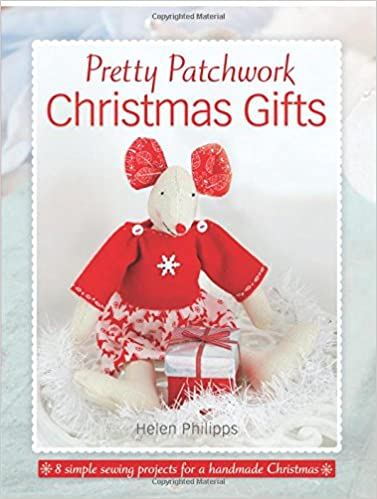 pretty patchwork christmas gifts 8 simple sewing patterns for a handmade christmas helen philipps 9781446306239 amazoncom books