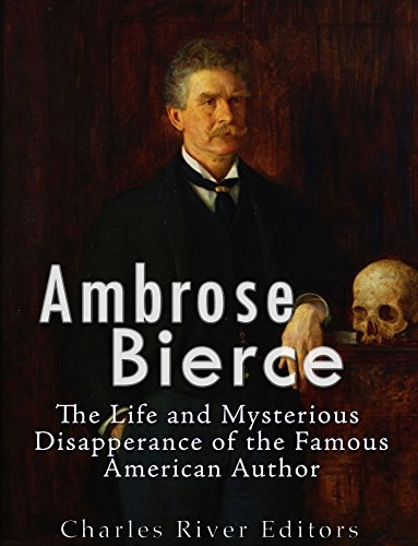 Ambrose Bierce: The Life and Mysterious Disappearance of the Famous American Author