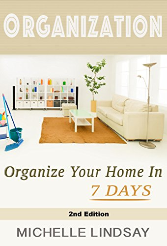 ORGANIZATION: Declutter & Organize Your Home (In 7 Days!) The Ultimate Guide to Cleaning, Decluttering & Organizing Your Life! 2nd Edition (Organization, Cleaning & Declutter Guide Book 1) by [Lindsay, Michelle]