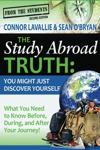 The Study Abroad Truth: You Might Just Discover Yourself, What You Need To Know Before, During, And After Your Journey! 2nd Edition