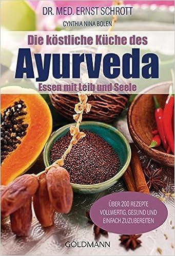 Die köstliche Küche des Ayurveda: Essen mit Leib und Seele. Über 200 ...